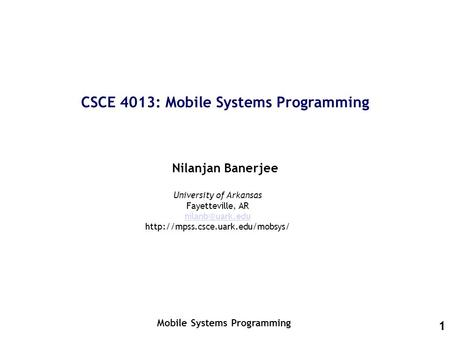 1 CSCE 4013: Mobile Systems Programming Nilanjan Banerjee Mobile Systems Programming University of Arkansas Fayetteville, AR