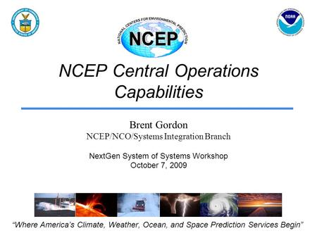 "NCEP Central Operations Capabilities ""Where America's Climate, Weather, Ocean, and Space Prediction Services Begin"" Brent Gordon NCEP/NCO/Systems Integration."