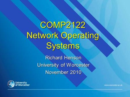 COMP2122 Network Operating Systems Richard Henson University of Worcester November 2010.