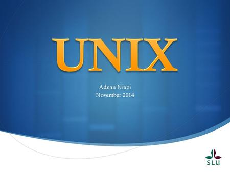  Adnan Niazi November 2014. UNIX Lecture Goals  Goal 1: Know basic UNIX commands and their use.  Goal 2: Understand the basic structure of a common.