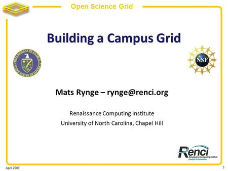 April 2009 1 Open Science Grid Building a Campus Grid Mats Rynge – Renaissance Computing Institute University of North Carolina, Chapel.