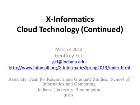 X-Informatics Cloud Technology (Continued) March 4 2013 Geoffrey Fox  Associate.
