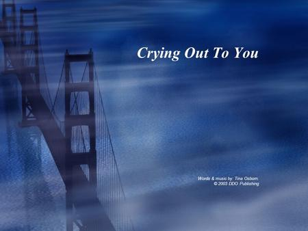 Crying Out To You Words & music by: Tina Osborn. © 2003 DDO Publishing.