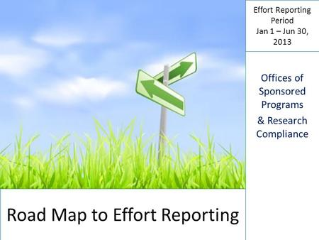 Road Map to Effort Reporting Effort Reporting Period Jan 1 – Jun 30, 2013 Offices of Sponsored Programs & Research Compliance.