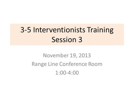 3-5 Interventionists Training Session 3 November 19, 2013 Range Line Conference Room 1:00-4:00.