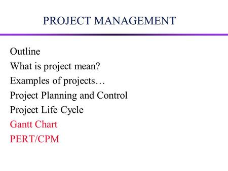 PROJECT MANAGEMENT Outline What is project mean? Examples of projects… Project Planning and Control Project Life Cycle Gantt Chart PERT/CPM.