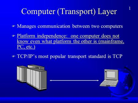 1 Computer (Transport) Layer F Manages communication between two computers F Platform independence: one computer does not know even what platform the other.