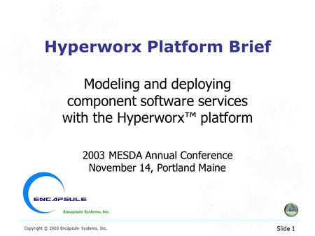 Slide 1 Copyright © 2003 Encapsule Systems, Inc. Hyperworx Platform Brief Modeling and deploying component software services with the Hyperworx™ platform.