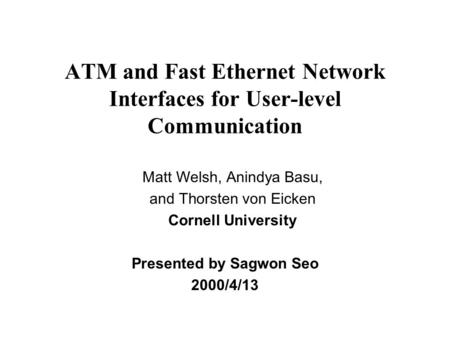 ATM and Fast Ethernet Network Interfaces for User-level Communication Presented by Sagwon Seo 2000/4/13 Matt Welsh, Anindya Basu, and Thorsten von Eicken.