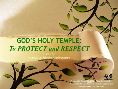 GOD'S HOLY TEMPLE: To PROTECT and RESPECT Written by: Lourdes E. Morales-Gudmundsson Prepared for August 28, 1010 – Abuse Emphasis Day General Conference.