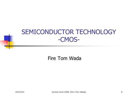 2015/9/4System Arch 2008 (Fire Tom Wada) 1 SEMICONDUCTOR TECHNOLOGY -CMOS- Fire Tom Wada.