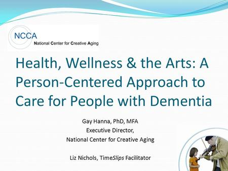 Health, Wellness & the Arts: A Person-Centered Approach to Care for People with Dementia Gay Hanna, PhD, MFA Executive Director, National Center for Creative.
