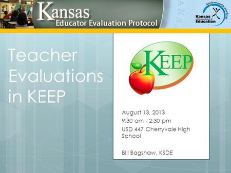 Teacher Evaluations in KEEP August 13, 2013 9:30 am - 2:30 pm USD 447 Cherryvale High School Bill Bagshaw, KSDE.