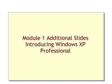 Module 1 Additional Slides Introducing Windows XP Professional.
