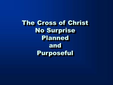 The Cross of Christ No Surprise PlannedandPurposeful The Cross of Christ No Surprise PlannedandPurposeful.