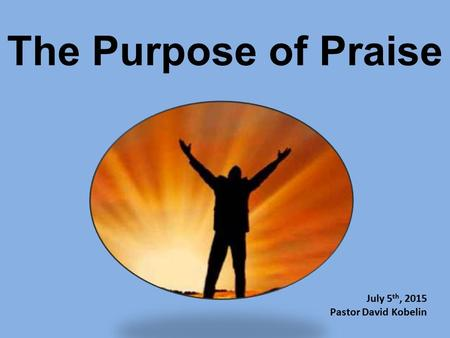 The Purpose of Praise July 5th, 2015 Pastor David Kobelin.