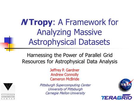 N Tropy: A Framework for Analyzing Massive Astrophysical Datasets Harnessing the Power of Parallel Grid Resources for Astrophysical Data Analysis Jeffrey.