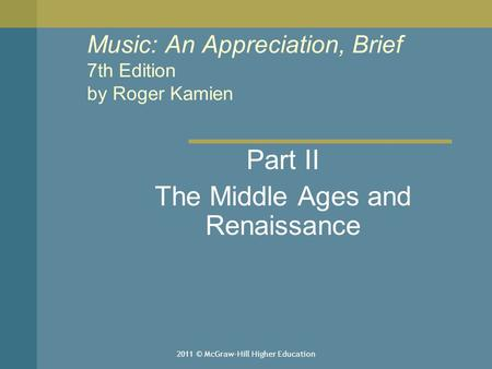 2011 © McGraw-Hill Higher Education Music: An Appreciation, Brief 7th Edition by Roger Kamien Part II The Middle Ages and Renaissance.