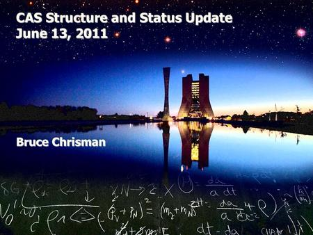 CAS Structure and Status Update June 13, 2011 Bruce Chrisman.