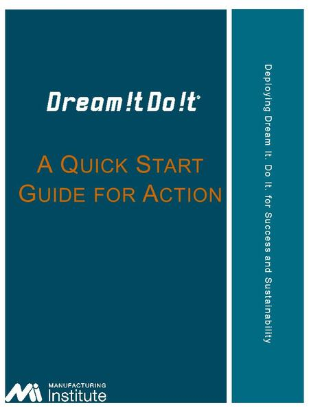 Deploying Dream It. Do It. for Success and Sustainability A Q UICK S TART G UIDE FOR A CTION.