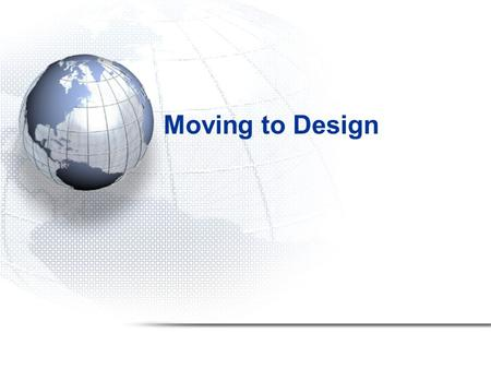 Moving to Design. 2 Overview This chapter: –Completes the transition from analysis to design –Discusses issues related to design of new system –Describes.