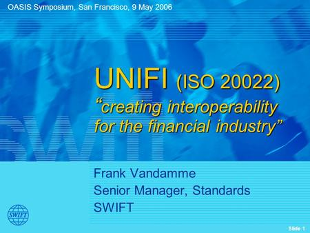 "Slide 1 Frank Vandamme Senior Manager, Standards SWIFT UNIFI (ISO 20022) "" creating interoperability for the financial industry"" OASIS Symposium, San Francisco,"
