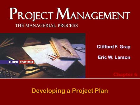 THE MANAGERIAL PROCESS Clifford F. Gray Eric W. Larson Developing a Project Plan Chapter 6.