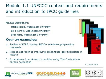 Module 1.1 UNFCCC context and requirements and introduction to IPCC guidelines REDD+ training materials by GOFC-GOLD, Wageningen University, World Bank.