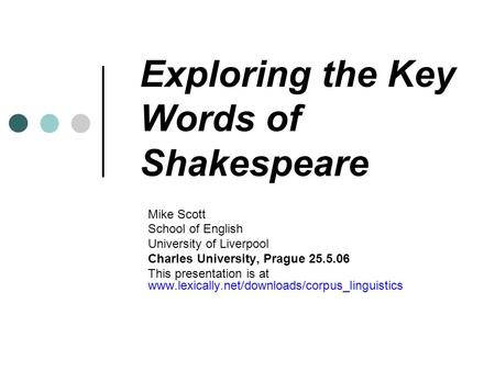Exploring the Key Words of Shakespeare Mike Scott School of English University of Liverpool Charles University, Prague 25.5.06 This presentation is at.
