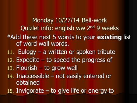 Monday 10/27/14 Bell-work Quizlet info: english ww 2 nd 9 weeks *Add these next 5 words to your existing list of word wall words. 11. Eulogy – a written.