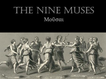 The Nine Muses Μο ῦ σαι. The Muses The Muses are the daughters of Zeus and Mnemosyne The Muses are nymphs of the arts and sciences, inspire all artists,
