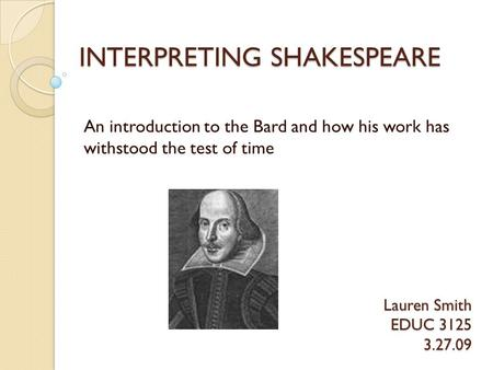 INTERPRETING SHAKESPEARE An introduction to the Bard and how his work has withstood the test of time Lauren Smith EDUC 3125 3.27.09.