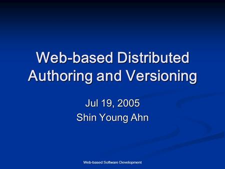 Web-based Software Development Web-based Distributed Authoring and Versioning Jul 19, 2005 Shin Young Ahn.