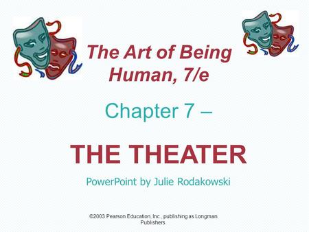 ©2003 Pearson Education, Inc., publishing as Longman Publishers. The Art of Being Human, 7/e Chapter 7 – THE THEATER PowerPoint by Julie Rodakowski.