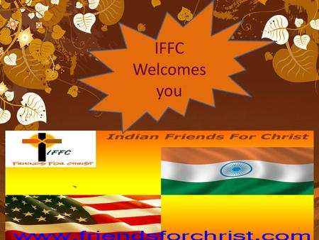 IFFC Welcomes you 1. Come let us worship and bow down Let us kneel before the Lord our God our Maker Come let us Worship and bow down Let us kneel before.