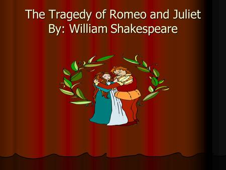 The Tragedy of Romeo and Juliet By: William Shakespeare.