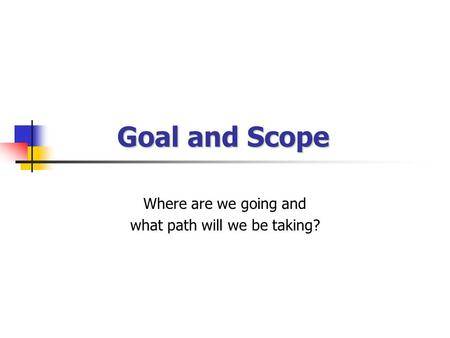 Goal and Scope Where are we going and what path will we be taking?