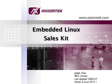 Embedded Linux Sales Kit Embedded Linux Sales Kit Joseph Chou PBU1 Division Last Updated: 2005/3/7 Version: E Linux SK V1.1.
