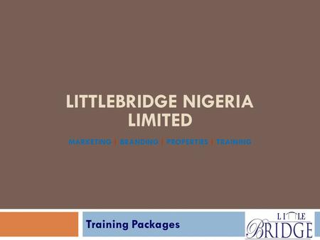 LITTLEBRIDGE NIGERIA LIMITED MARKETING | BRANDING | PROPERTIES | TRAINING Training Packages.