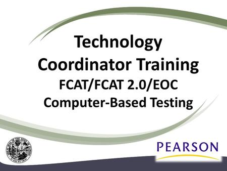 Technology Coordinator Training FCAT/FCAT 2.0/EOC Computer-Based Testing.