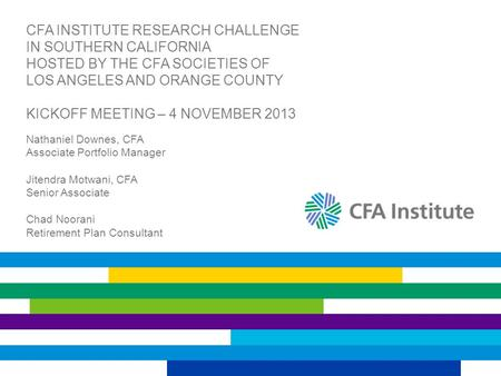 CFA INSTITUTE RESEARCH CHALLENGE IN SOUTHERN CALIFORNIA HOSTED BY THE CFA SOCIETIES OF LOS ANGELES AND ORANGE COUNTY KICKOFF MEETING – 4 NOVEMBER 2013.