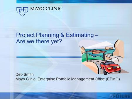 1 1 Project Planning & Estimating – Are we there yet? Deb Smith Mayo Clinic, Enterprise Portfolio Management Office (EPMO)