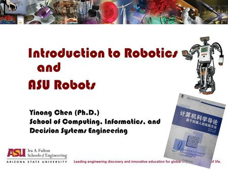 Introduction to Robotics and ASU Robots Yinong Chen (Ph.D.) School of Computing, Informatics, and Decision Systems Engineering.