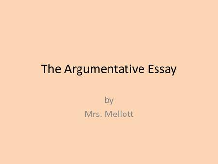 The Argumentative Essay by Mrs. Mellott. The Introduction Oh, Romeo! Romeo! Wherefore art thou Romeo! Deny thy father and refuse thy name and I'll no.