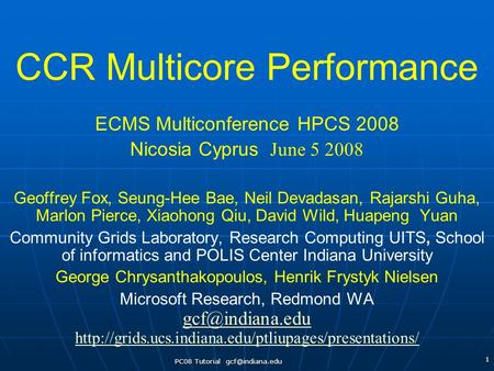 PC08 Tutorial 1 CCR Multicore Performance ECMS Multiconference HPCS 2008 Nicosia Cyprus June 5 2008 Geoffrey Fox, Seung-Hee Bae, Neil Devadasan,