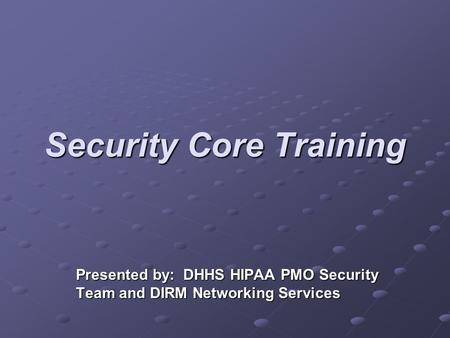 Security Core Training Presented by: DHHS HIPAA PMO Security Team and DIRM Networking Services.