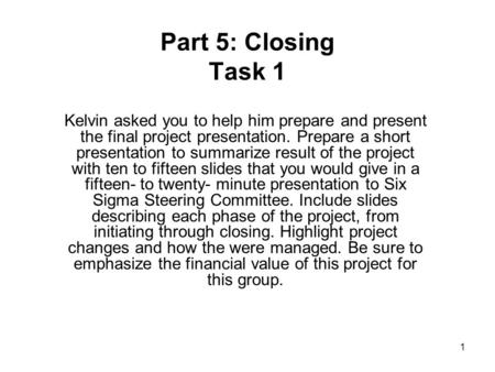 1 Part 5: Closing Task 1 Kelvin asked you to help him prepare and present the final project presentation. Prepare a short presentation to summarize result.