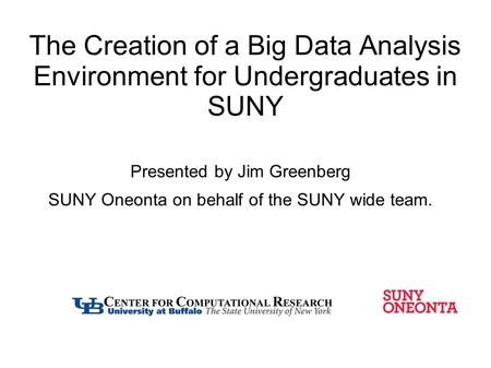The Creation of a Big Data Analysis Environment for Undergraduates in SUNY Presented by Jim Greenberg SUNY Oneonta on behalf of the SUNY wide team.