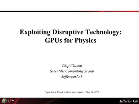 Exploiting Disruptive Technology: GPUs for Physics Chip Watson Scientific Computing Group Jefferson Lab Presented at GlueX Collaboration Meeting, May 11,