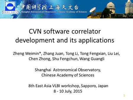 CVN software correlator development and its applications Zheng Weimin*, Zhang Juan, Tong Li, Tong Fengxian, Liu Lei, Chen Zhong, Shu Fengchun, Wang Guangli.